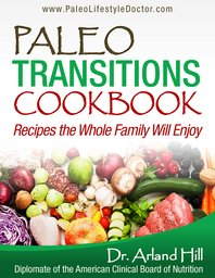 Paleo Transitions Cookbook by Dr. Arland Hill - Recipes the Whole Family Will Enjoy